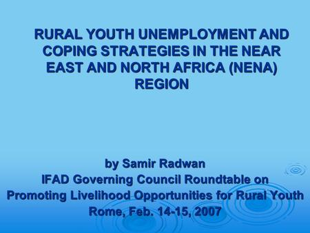 RURAL YOUTH UNEMPLOYMENT AND COPING STRATEGIES IN THE NEAR EAST AND NORTH AFRICA (NENA) REGION by Samir Radwan IFAD Governing Council Roundtable on Promoting.