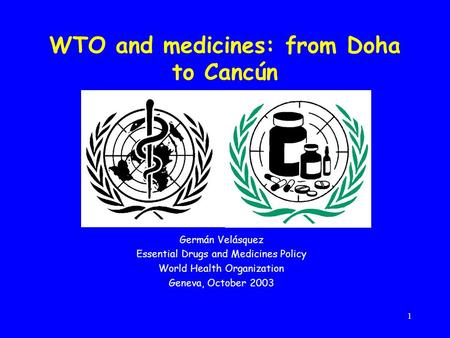 1 WTO and medicines: from Doha to Cancún Germán Velásquez Essential Drugs and Medicines Policy World Health Organization Geneva, October 2003.