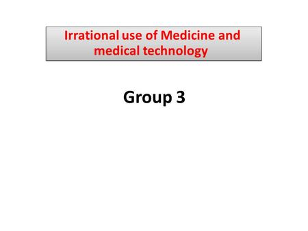 Group 3 Irrational use of Medicine and medical technology.