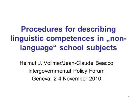 "1 Procedures for describing linguistic competences in ""non- language"" school subjects Helmut J. Vollmer/Jean-Claude Beacco Intergovernmental Policy Forum."