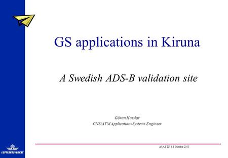 ASAS TN 6-8 October 2003 GS applications in Kiruna A Swedish ADS-B validation site Göran Hasslar CNS/ATM Applications Systems Engineer.