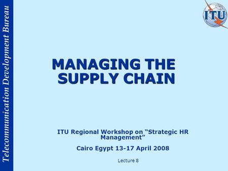 "Telecommunication Development Bureau MANAGING THE SUPPLY CHAIN ITU Regional Workshop on ""Strategic HR Management"" Cairo Egypt 13-17 April 2008 Lecture."