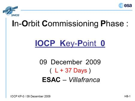 IOCP KP-0 / 09 December 2009 HB-1 In-Orbit Commissioning Phase : IOCP Key-Point 0 09 December 2009 ( L + 37 Days ) ESAC – Villafranca.