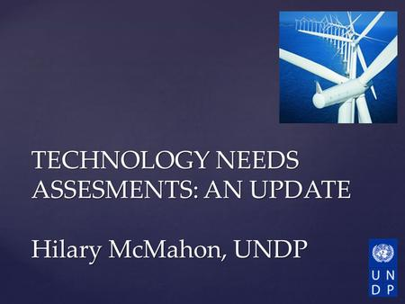 TECHNOLOGY NEEDS ASSESMENTS: AN UPDATE Hilary McMahon, UNDP.