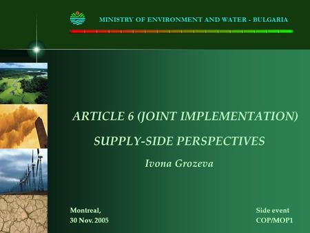 ARTICLE 6 (JOINT IMPLEMENTATION) SUPPLY-SIDE PERSPECTIVES Ivona Grozeva MINISTRY OF ENVIRONMENT AND WATER - BULGARIA Montreal, Side event 30 Nov. 2005COP/MOP1.