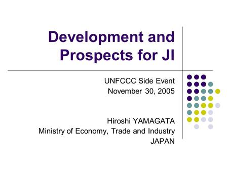 Development and Prospects for JI UNFCCC Side Event November 30, 2005 Hiroshi YAMAGATA Ministry of Economy, Trade and Industry JAPAN.