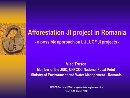 Afforestation JI project in Romania - a possible approach on LULUCF JI projects - Vlad Trusca Member of the JISC, UNFCCC National Focal Point Ministry.