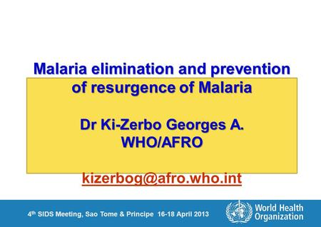 4 th SIDS Meeting, Sao Tome & Principe 16-18 April 2013 Malaria elimination and prevention of resurgence of Malaria Dr Ki-Zerbo Georges A. WHO/AFRO