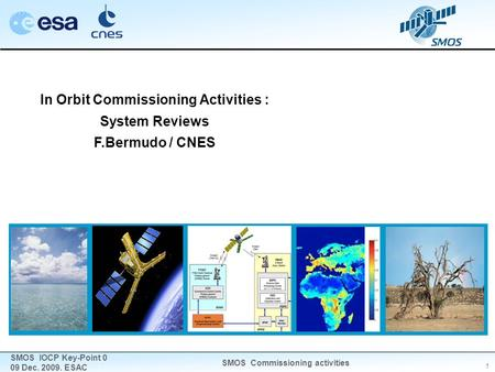 1 SMOS IOCP Key-Point 0 09 Dec. 2009. ESAC SMOS Commissioning activities In Orbit Commissioning Activities : System Reviews F.Bermudo / CNES.