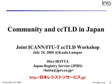 © Copyright 2004, JPRS 1 Community and ccTLD in Japan Joint ICANN/ITU-T ccTLD Workshop July 24, Lumpur Hiro HOTTA Japan Registry.
