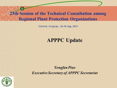 25th Session of the Technical Consultation among Regional Plant Protection Organizations Colonia, Uruguay, 26-30 Aug. 2013 APPPC Update Yongfan Piao Executive.