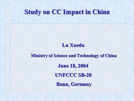 Study on CC Impact in China Lu Xuedu Ministry of Science and Technology of China Ministry of Science and Technology of China June 18, 2004 UNFCCC SB-20.