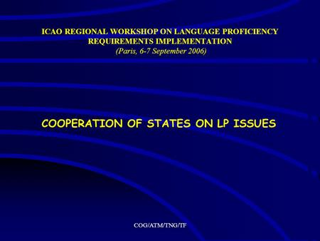 COG/ATM/TNG/TF ICAO REGIONAL WORKSHOP ON LANGUAGE PROFICIENCY REQUIREMENTS IMPLEMENTATION (Paris, 6-7 September 2006) COOPERATION OF STATES ON LP ISSUES.