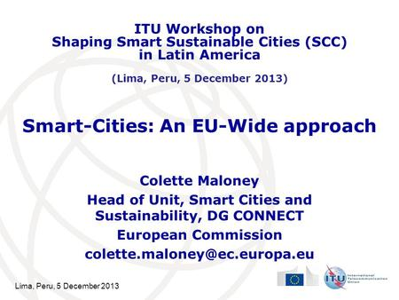 Lima, Peru, 5 December 2013 Smart-Cities: An EU-Wide approach Colette Maloney Head of Unit, Smart Cities and Sustainability, DG CONNECT European Commission.