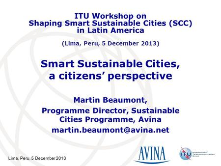 Lima, Peru, 5 December 2013 Smart Sustainable Cities, a citizens' perspective Martin Beaumont, Programme Director, Sustainable Cities Programme, Avina.