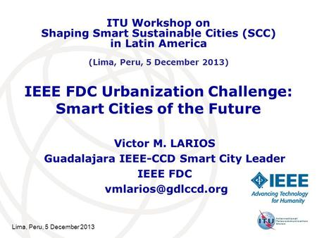 Lima, Peru, 5 December 2013 IEEE FDC Urbanization Challenge: Smart Cities of the Future Victor M. LARIOS Guadalajara IEEE-CCD Smart City Leader IEEE FDC.