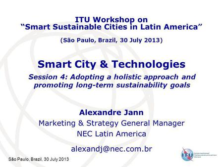 São Paulo, Brazil, 30 July 2013 Smart City & Technologies Alexandre Jann Marketing & Strategy General Manager NEC Latin America ITU.