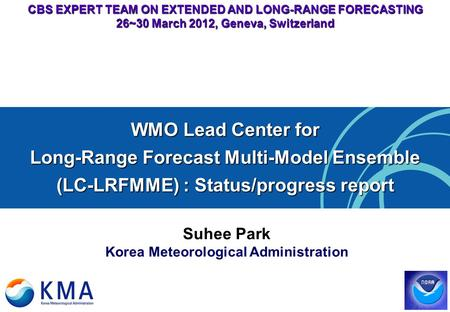 CBS EXPERT TEAM ON EXTENDED AND LONG-RANGE FORECASTING 26~30 March 2012, Geneva, Switzerland Suhee Park Korea Meteorological Administration WMO Lead Center.