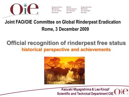 Kazuaki Miyagishima & Lea Knopf Scientific and Technical Department OIE Official recognition of rinderpest free status historical perspective and achievements.