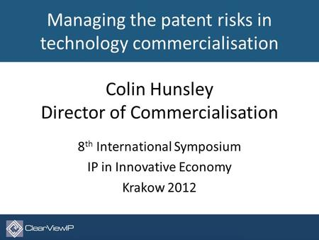 Colin Hunsley Director of Commercialisation 8 th International Symposium IP in Innovative Economy Krakow 2012 © ClearViewIP Ltd 2012. All rights reserved.1.