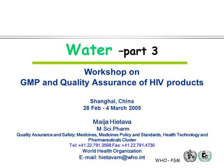 WHO - PSM Water –part 3 Workshop on GMP and Quality Assurance of HIV products Shanghai, China 28 Feb - 4 March 2005 Maija Hietava M.Sci.Pharm Quality Assurance.