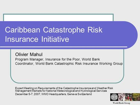 World Bank Group Caribbean Catastrophe Risk Insurance Initiative Olivier Mahul Program Manager, Insurance for the Poor, World Bank Coordinator, World Bank.