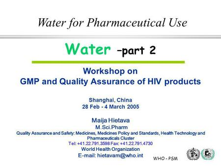 WHO - PSM Water for Pharmaceutical Use Water –part 2 Workshop on GMP and Quality Assurance of HIV products Shanghai, China 28 Feb - 4 March 2005 Maija.