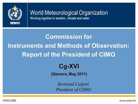 19/5/2011 B. Calpini CIMO World Meteorological Organization Working together in weather, climate and water Commission for Instruments and Methods of Observation: