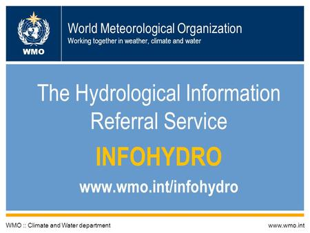 World Meteorological Organization Working together in weather, climate and water The Hydrological Information Referral Service INFOHYDRO www.wmo.int/infohydro.