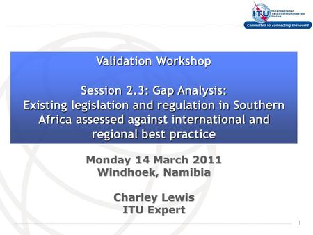 1 Monday 14 March 2011 Windhoek, Namibia Charley Lewis ITU Expert Validation Workshop Session 2.3: Gap Analysis: Existing legislation and regulation in.