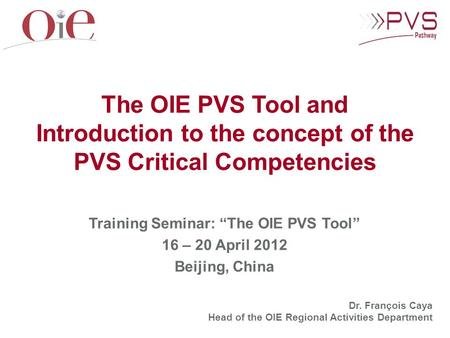 "Training Seminar: ""The OIE PVS Tool"" 16 – 20 April 2012 Beijing, China The OIE PVS Tool and Introduction to the concept of the PVS Critical Competencies."
