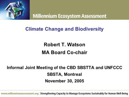 Climate Change and Biodiversity Robert T. Watson MA Board Co-chair Informal Joint Meeting of the CBD SBSTTA and UNFCCC SBSTA, Montreal November 30, 2005.