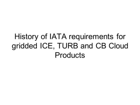 History of IATA requirements for gridded ICE, TURB and CB Cloud Products.
