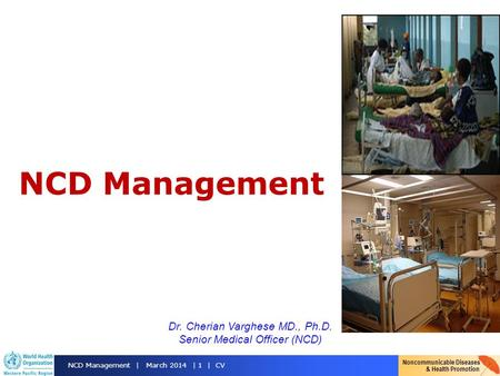 Noncommunicable Diseases & Health Promotion NCD Management | March 2014 | 1 | CV NCD Management Dr. Cherian Varghese MD., Ph.D. Senior Medical Officer.