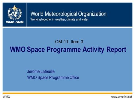 World Meteorological Organization Working together in weather, climate and water WMO OMM WMO www.wmo.int/sat Jerôme Lafeuille WMO Space Programme Office.