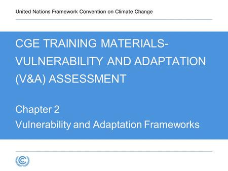 CGE TRAINING MATERIALS- VULNERABILITY AND ADAPTATION (V&A) ASSESSMENT Chapter 2 Vulnerability and Adaptation Frameworks.