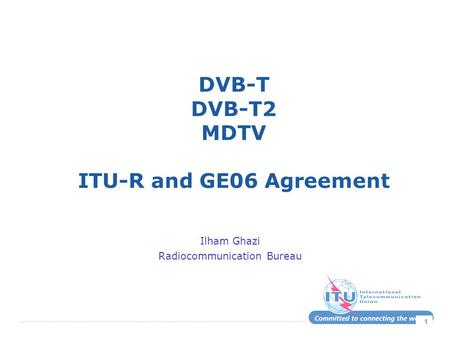1 DVB-T DVB-T2 MDTV ITU-R and GE06 Agreement Ilham Ghazi Radiocommunication Bureau.