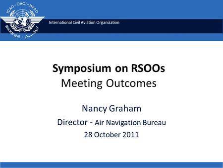 International Civil Aviation Organization Nancy Graham Director - Air Navigation Bureau 28 October 2011 Symposium on RSOOs Meeting Outcomes.