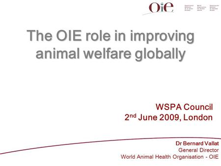 The OIE role in improving animal welfare globally Dr Bernard Vallat General Director World Animal Health Organisation - OIE WSPA Council 2 nd June 2009,