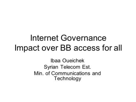 Internet Governance Impact over BB access for all Ibaa Oueichek Syrian Telecom Est. Min. of Communications and Technology.