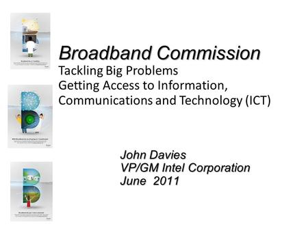 Broadband Commission Tackling Big Problems Getting Access to Information, Communications and Technology (ICT) John Davies VP/GM Intel Corporation June.