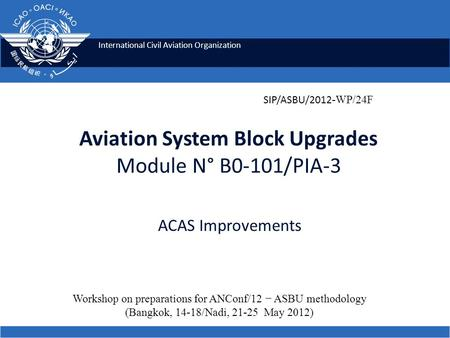 International Civil Aviation Organization Aviation System Block Upgrades Module N° B0-101/PIA-3 ACAS Improvements Workshop on preparations for ANConf/12.