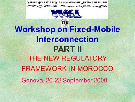 Workshop on Fixed-Mobile Interconnection PART II THE NEW REGULATORY FRAMEWORK IN MOROCCO Geneva, 20-22 September 2000.