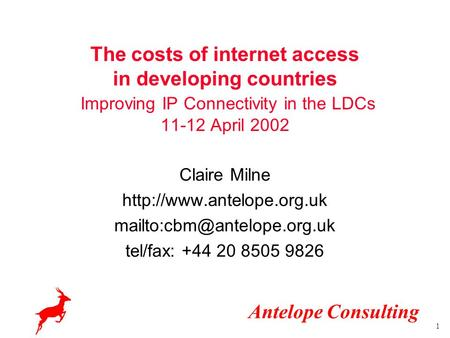 Antelope Consulting 1 The costs of internet access in developing countries Improving IP Connectivity in the LDCs 11-12 April 2002 Claire Milne