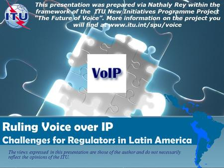 Ruling Voice over IP Challenges for Regulators in Latin America This presentation was prepared via Nathaly Rey within the framework of the ITU New Initiatives.
