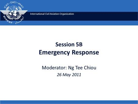 International Civil Aviation Organization Session 5B Emergency Response Moderator: Ng Tee Chiou 26 May 2011.