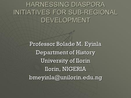 HARNESSING DIASPORA INITIATIVES FOR SUB-REGIONAL DEVELOPMENT Professor Bolade M. Eyinla Department of History University of Ilorin Ilorin, NIGERIA