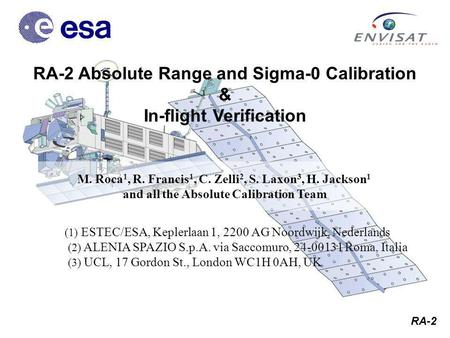 RA-2 M. Roca 1, R. Francis 1, C. Zelli 2, S. Laxon 3, H. Jackson 1 and all the Absolute Calibration Team RA-2 Absolute Range and Sigma-0 Calibration &