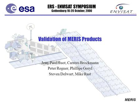 ERS - ENVISAT SYMPOSIUM Gothenburg 16-20 October, 2000 MERIS Validation of MERIS Products Jean-Paul Huot, Carsten Brockmann Peter Regner, Phillipe Goryl.