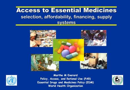 Access to Essential Medicines selection, affordability, financing, supply systems Marthe M Everard Policy, Access, and Rational Use (PAR) Essential Drugs.